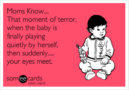 Moms Know.... That moment of terror, when the baby is playing quietly by herself,  then suddenly..... your eyes meet.