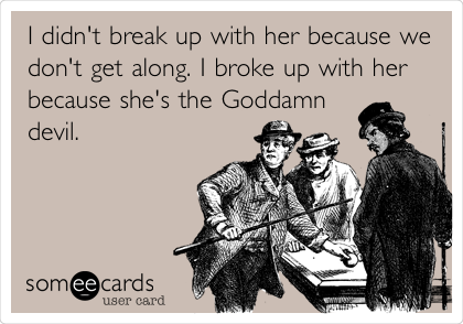 I didn't break up with her because we don't get along. I broke up with her because she's the Goddamn devil.