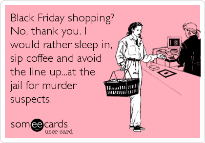 Black Friday shopping? No, thank you. I would rather sleep in, sip coffee and avoid the line up...at the jail for murder suspects.
