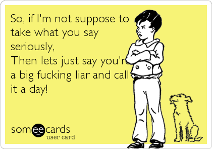 So, if I'm not suppose to take what you say seriously, Then lets just say you're a big fucking liar and call it a day!
