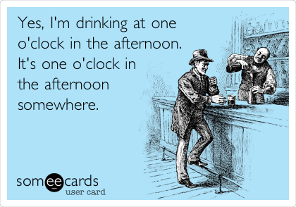 Yes, I'm drinking at one o'clock in the afternoon. It's one o'clock in the afternoon somewhere.