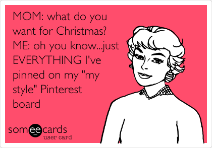 """MOM: what do you want for Christmas? ME: oh you know...just  EVERYTHING I've pinned on my """"my style"""" Pinterest board"""