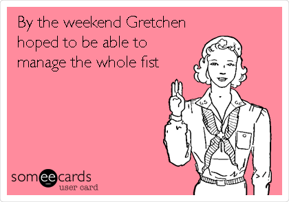 By the weekend Gretchen hoped to be able to manage the whole fist