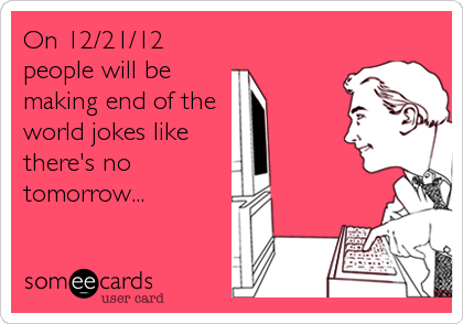 On 12/21/12 people will be making end of the   world jokes like there's no tomorrow...