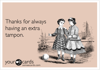 Thanks for always having an extra tampon.