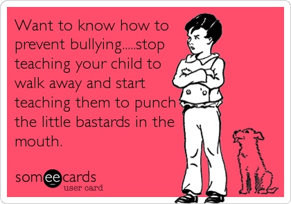 Want to know how to prevent bullying.....stop teaching your child to walk away and start teaching them to punch the little bastards in the mouth.