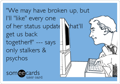 """We may have broken up, but I'll ""like"" every one of her status updates...that'll get us back together!!"" --- says only stalkers & psychos"