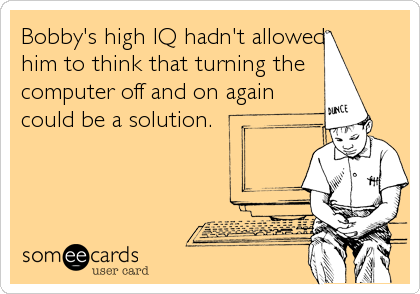 Bobby's high IQ hadn't allowed him to think that turning the  computer off and on again could be a solution.