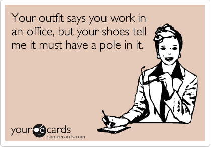 Your outfit says you work in an office, but your shoes tell me it must have a pole in it.