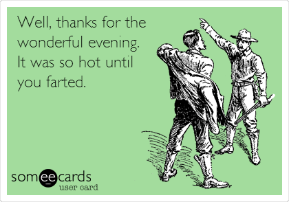 Well, thanks for the wonderful evening. It was so hot until you farted.