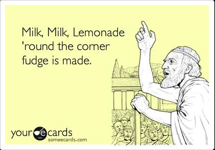Milk, Milk, Lemonade 'round the corner fudge is made.