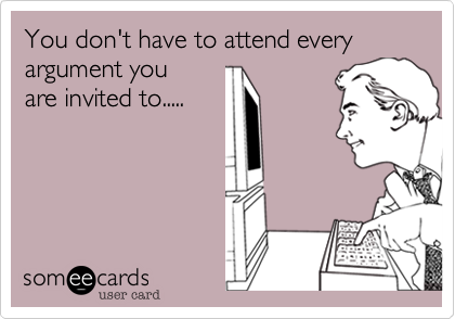 You don't have to attend every argument you are invited to.....