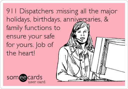 911 Dispatchers :missing all the major holidays, birthdays, anniversaries, & family functions to ensure your safe for yours. Job of the heart!