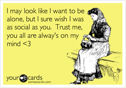 I may look like I want to be alone, but I sure wish I was as social as you.  Trust me, you all are alway's on my mind <3