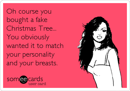 Oh course you bought a fake Christmas Tree... You obviously  wanted it to match your personality  and your breasts.