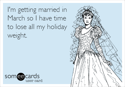I'm getting married in March so I have time to lose all my holiday weight.