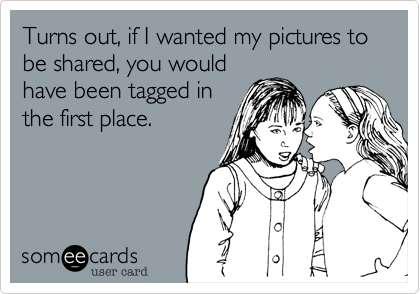 Turns out, if I wanted my pictures to be shared, you would have been tagged in the first place.