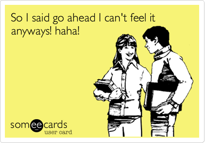 So I said go ahead I can't feel it anyways! haha!