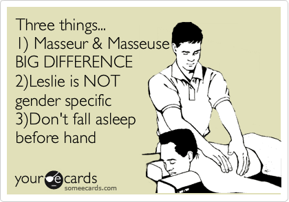 Three things... 1) Masseur & Masseuse BIG DIFFERENCE 2)Leslie is NOT gender specific 3)Don't fall asleep before hand