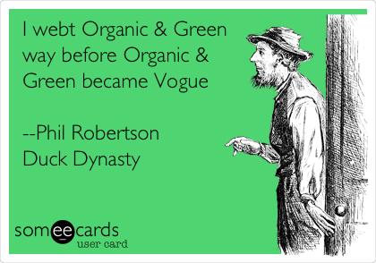 I went Organic & Green way before Organic & Green became Vogue  --Phil Robertson Duck Dynasty