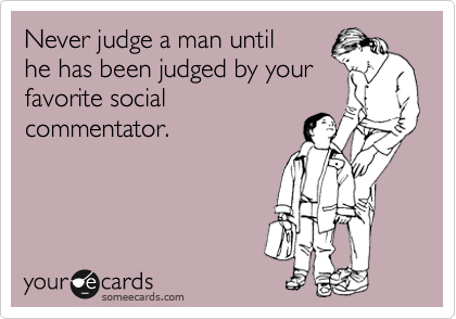 Never judge a man until