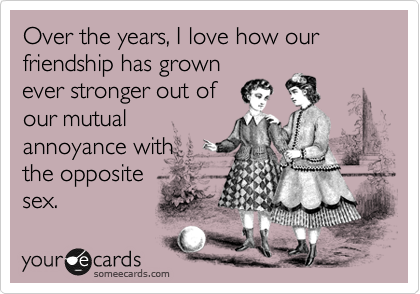 Over the years, I love how our friendship has grown ever stronger out of our mutual annoyance with the opposite sex.