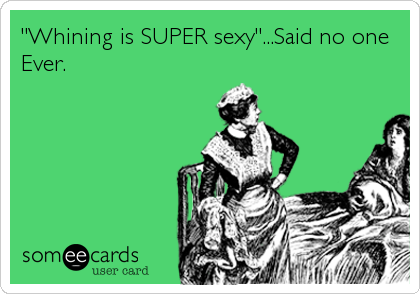"""Whining is SUPER sexy""...Said no one Ever."