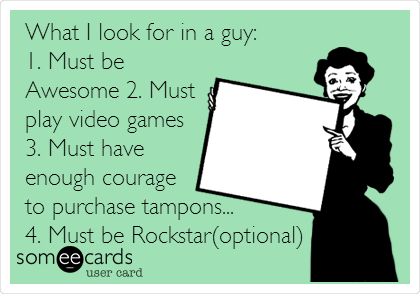 What I look for in a guy: 1. Must be Awesome 2. Must play video games 3. Must have enough courage to purchase tampons... 4. Must be Rockstar(optional)