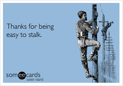 Thanks for being  easy to stalk.