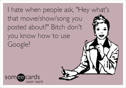 "I hate when people ask, ""Hey what's that movie/show/song you posted about?"" Bitch don't you know how to use Google?"
