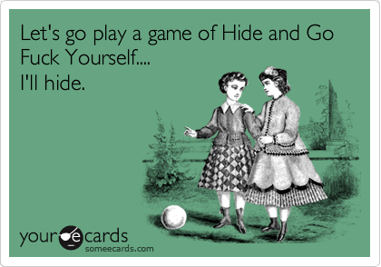 Let's go play a game of Hide and Go Fuck Yourself....  I'll hide.