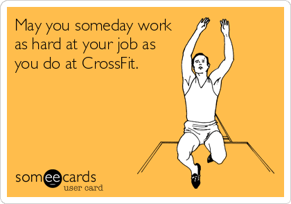 May you someday work as hard at your job as you do at CrossFit.