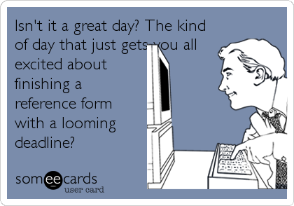 Isn't it a great day? The kind of day that just gets you all excited about finishing a reference form with a looming deadline?