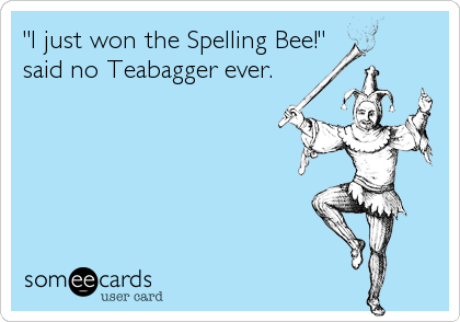 """I just won the Spelling Bee!"" said no Teabagger ever."