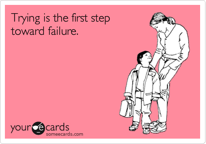 Trying is the first step toward failure.