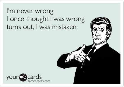 I'm never wrong. I once thought I was wrong turns out, I was mistaken.