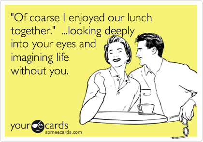 """""""Of coarse I enjoyed our lunch together.""""  ...looking deeply into your eyes and imagining life without you."""
