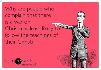 Why are people who complain that there is a war on Christmas least likely to  follow the teachings of their Christ?