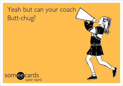 Yeah but can your coach Butt-chug?