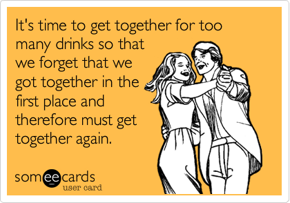 It's time to get together for too many drinks so that