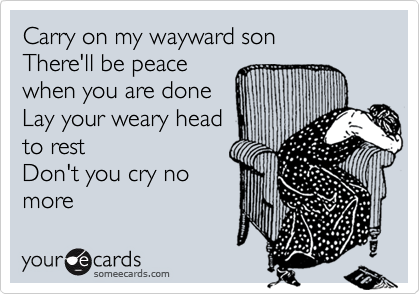 Carry on my wayward son  There'll be peace  when you are done  Lay your weary head to rest Don't you cry no more