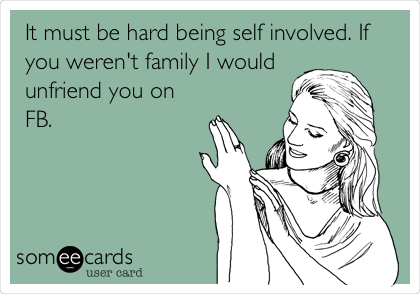 It must be hard being self involved. If you weren't family I would unfriend you on FB.