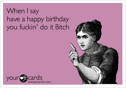 """When I say """"have a Happy Birthday"""", you fuckin' do it Bitch!"""