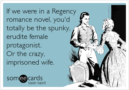 If we were in a Regency romance novel, you'd totally be the spunky, erudite female protagonist. Or the crazy, imprisoned wife.