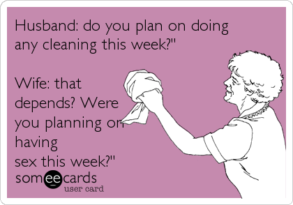 "Husband: do you plan on doing any cleaning this week?""   Wife: that depends? Were you planning on having sex this week?"""