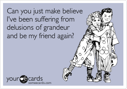 Can you just make believe I've been suffering from delusions of grandeur  and be my friend again?