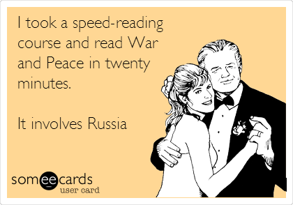 I took a speed-reading course and read War and Peace in twenty minutes.   It involves Russia