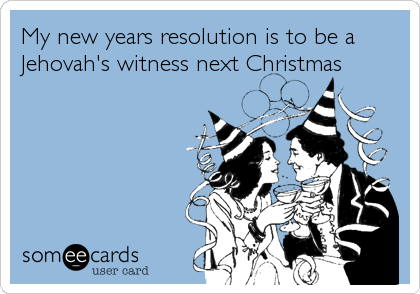 Jehovah Witness Christmas.My New Years Resolution Is To Be A Jehovah S Witness Next