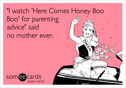 """""""I watch 'Here Comes Honey Boo Boo' for parenting advice"""" saidno mother ever."""