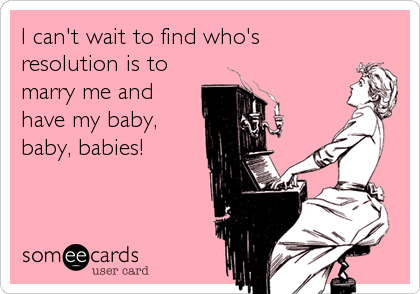I can't wait to find who's resolution is to marry me and have my baby, baby, babies!